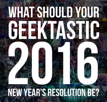 What should your 2016 New Year's Geek Resolution be?