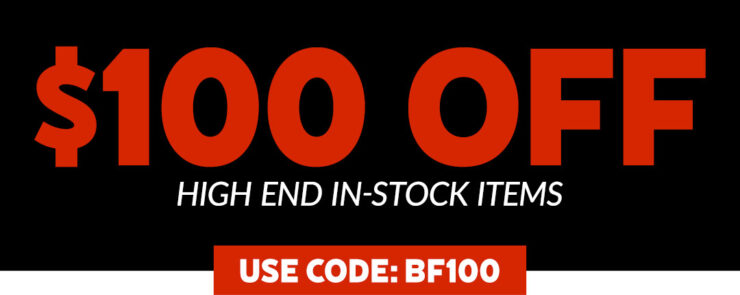 Black Friday 2020- Use Code BF100 for $100 off High-End In-Stock Items