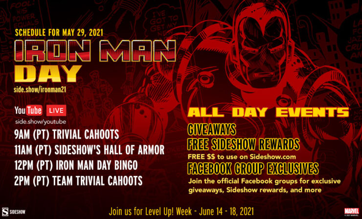 *All times listed in Pacific Time Saturday, May 29 9 AM: Trivial Cahoots 11 AM: Sideshow's Hall of Armor Booth Tour 12 PM: Iron Man Day Bingo 2 PM: Team Trivia: Team Cap VS Team Iron Man