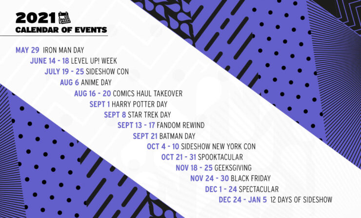 May 29: Iron Man Day June 14 - 18: Level Up! Week July 19 - 25: Sideshow Con August 6: Anime Day August 16 - 20: Comics Haul Takeover September 1: Harry Potter Day September 8: Star Trek Day September 13 - 17: Fandom Rewind September 21: Batman Day October 4 - 10: Sideshow New York Con October 25 - 31: Spooktacular November 18 - 25: Geeksgiving November 24 - 30: Black Friday December 1 - 24: Spectacular December 25 - January 5: 12 Days of Sideshow