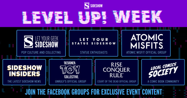 """Level Up! Week - join the official Sideshow Facebook Groups: """"Let Your Geek Sideshow - Pop Culture and Collecting"""" """"Let Your Statue Sideshow - Statue Enthusiasts"""" """"Atomic Misfits - Atomic Misfit Official Group"""" """"Sideshow Insiders - The Latest Sideshow News"""" """"Designer Toy Collective - Unruly's Official Group"""" """"Local Comics Society - A Comic Book Community"""""""