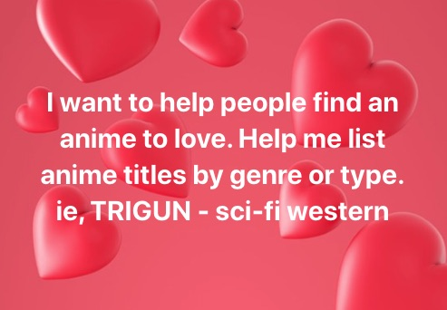 I want to help people find an anime to love. Help me list anime titles by genre or type. ie, TRIGUN - sci-fi western